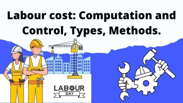 Labour cost: Computation and Control, Types, Methods